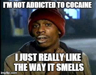 Y'all Got Any More Of That Meme | I'M NOT ADDICTED TO COCAINE I JUST REALLY LIKE THE WAY IT SMELLS | image tagged in memes,yall got any more of | made w/ Imgflip meme maker