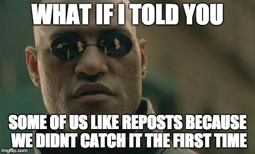 Matrix Morpheus Meme | WHAT IF I TOLD YOU SOME OF US LIKE REPOSTS BECAUSE WE DIDNT CATCH IT THE FIRST TIME | image tagged in memes,matrix morpheus,AdviceAnimals | made w/ Imgflip meme maker