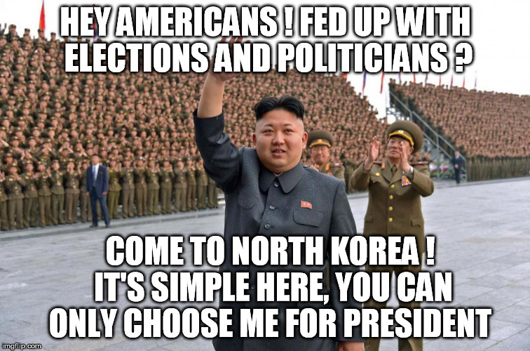 It can always be worse | HEY AMERICANS ! FED UP WITH ELECTIONS AND POLITICIANS ? COME TO NORTH KOREA ! IT'S SIMPLE HERE, YOU CAN ONLY CHOOSE ME FOR PRESIDENT | image tagged in kim jong un,north korea,election 2016,politics,usa | made w/ Imgflip meme maker