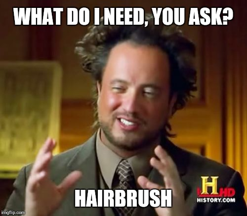 Ancient Aliens Meme | WHAT DO I NEED, YOU ASK? HAIRBRUSH | image tagged in memes,ancient aliens | made w/ Imgflip meme maker