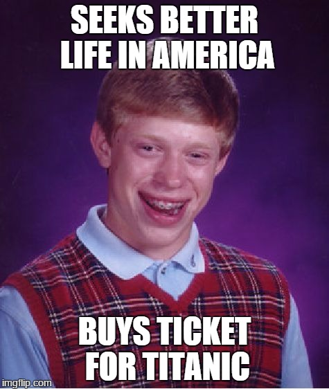 Bad Luck Brian Meme | SEEKS BETTER LIFE IN AMERICA BUYS TICKET FOR TITANIC | image tagged in memes,bad luck brian | made w/ Imgflip meme maker