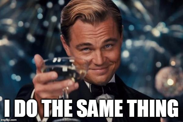 Leonardo Dicaprio Cheers Meme | I DO THE SAME THING | image tagged in memes,leonardo dicaprio cheers | made w/ Imgflip meme maker