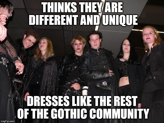 Goth People | THINKS THEY ARE DIFFERENT AND UNIQUE DRESSES LIKE THE REST OF THE GOTHIC COMMUNITY | image tagged in goth people | made w/ Imgflip meme maker