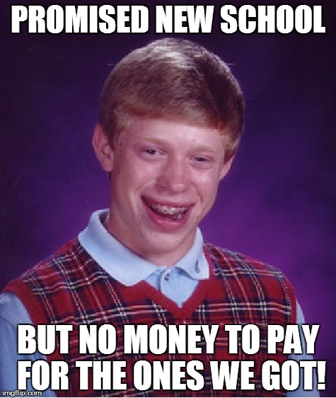 Bad Luck Brian Meme | PROMISED NEW SCHOOL BUT NO MONEY TO PAY FOR THE ONES WE GOT! | image tagged in memes,bad luck brian | made w/ Imgflip meme maker