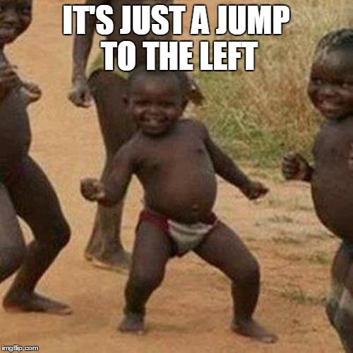 Third World Success Kid Meme | IT'S JUST A JUMP TO THE LEFT | image tagged in memes,third world success kid | made w/ Imgflip meme maker