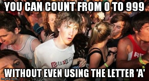 Sudden Clarity Clarence Meme | YOU CAN COUNT FROM 0 TO 999 WITHOUT EVEN USING THE LETTER 'A' | image tagged in memes,sudden clarity clarence | made w/ Imgflip meme maker