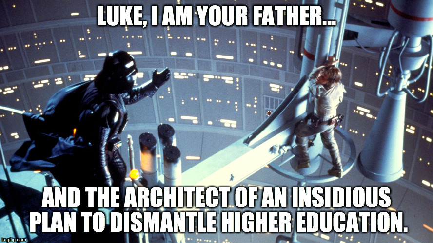 LUKE, I AM YOUR FATHER... AND THE ARCHITECT OF AN INSIDIOUS PLAN TO DISMANTLE HIGHER EDUCATION. | made w/ Imgflip meme maker