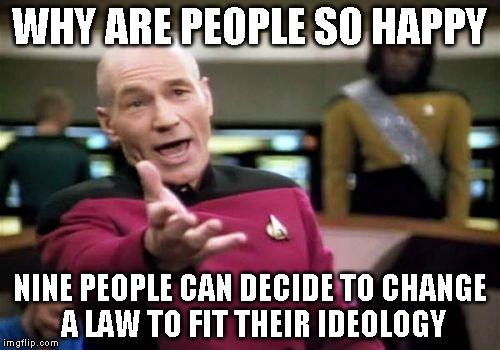 Picard Wtf Meme | WHY ARE PEOPLE SO HAPPY NINE PEOPLE CAN DECIDE TO CHANGE A LAW TO FIT THEIR IDEOLOGY | image tagged in memes,picard wtf | made w/ Imgflip meme maker