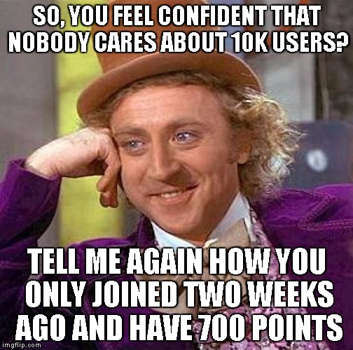 SO, YOU FEEL CONFIDENT THAT NOBODY CARES ABOUT 10K USERS? TELL ME AGAIN HOW YOU ONLY JOINED TWO WEEKS AGO AND HAVE 700 POINTS | image tagged in memes,creepy condescending wonka | made w/ Imgflip meme maker