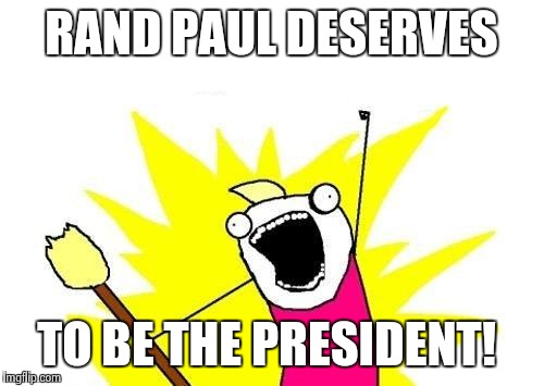 X All The Y Meme | RAND PAUL DESERVES TO BE THE PRESIDENT! | image tagged in memes,x all the y | made w/ Imgflip meme maker