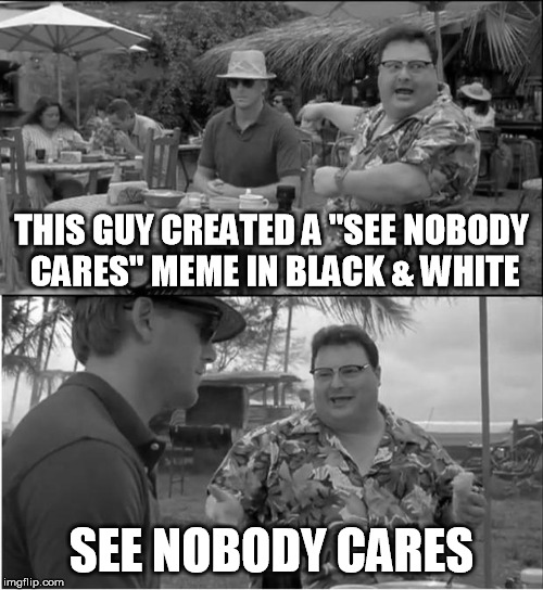"See Nobody Cares | THIS GUY CREATED A ""SEE NOBODY CARES"" MEME IN BLACK & WHITE SEE NOBODY CARES 