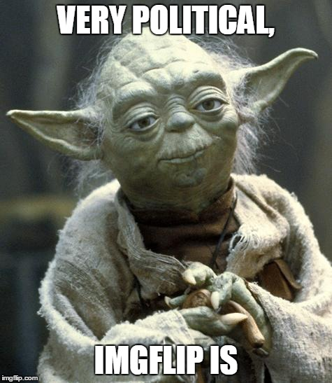 Star Wars Yoda Meme | VERY POLITICAL, IMGFLIP IS | image tagged in yoda | made w/ Imgflip meme maker