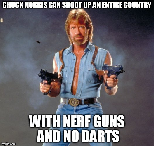 Chuck Norris Guns Meme | CHUCK NORRIS CAN SHOOT UP AN ENTIRE COUNTRY WITH NERF GUNS AND NO DARTS | image tagged in chuck norris | made w/ Imgflip meme maker