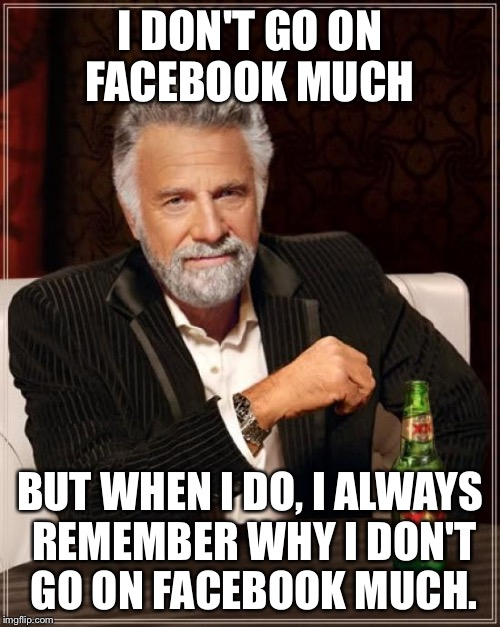 The Most Interesting Man In The World Meme | I DON'T GO ON FACEBOOK MUCH BUT WHEN I DO, I ALWAYS REMEMBER WHY I DON'T GO ON FACEBOOK MUCH. | image tagged in memes,the most interesting man in the world | made w/ Imgflip meme maker