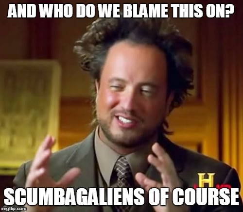 Ancient Aliens Meme | AND WHO DO WE BLAME THIS ON? SCUMBAGALIENS OF COURSE | image tagged in memes,ancient aliens | made w/ Imgflip meme maker
