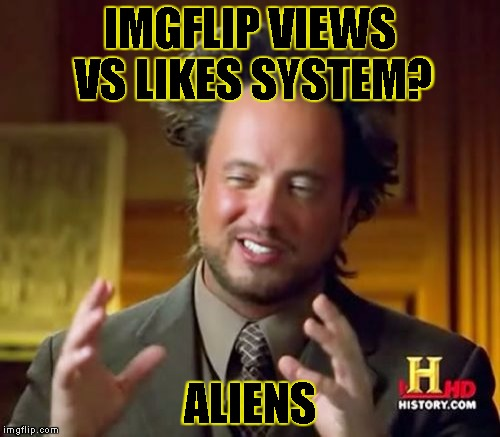 Ancient Aliens Meme | IMGFLIP VIEWS VS LIKES SYSTEM? ALIENS | image tagged in memes,ancient aliens | made w/ Imgflip meme maker