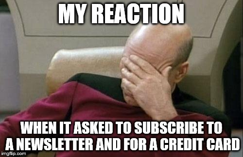 Captain Picard Facepalm Meme | MY REACTION WHEN IT ASKED TO SUBSCRIBE TO A NEWSLETTER AND FOR A CREDIT CARD | image tagged in memes,captain picard facepalm | made w/ Imgflip meme maker