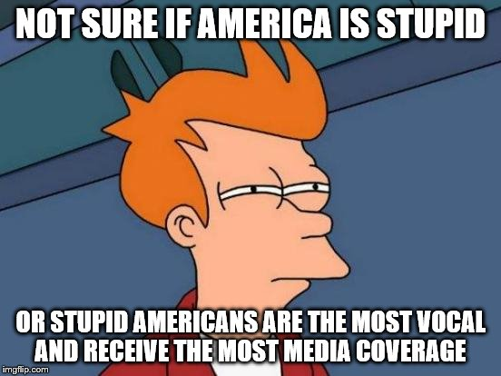 Futurama Fry Meme | NOT SURE IF AMERICA IS STUPID OR STUPID AMERICANS ARE THE MOST VOCAL AND RECEIVE THE MOST MEDIA COVERAGE | image tagged in memes,futurama fry | made w/ Imgflip meme maker