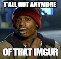 Y'all Got Any More Of That | Y'ALL GOT ANYMORE OF THAT IMGUR | image tagged in dave chappelle | made w/ Imgflip meme maker