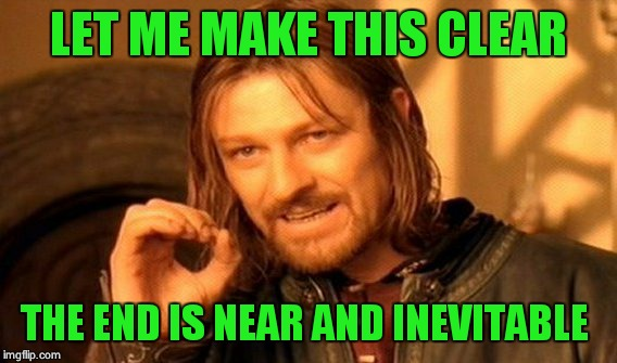 One Does Not Simply Meme | LET ME MAKE THIS CLEAR THE END IS NEAR AND INEVITABLE | image tagged in memes,one does not simply | made w/ Imgflip meme maker