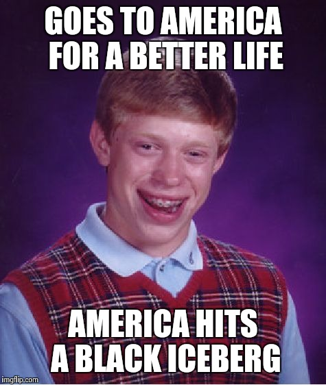 Bad Luck Brian Meme | GOES TO AMERICA FOR A BETTER LIFE AMERICA HITS A BLACK ICEBERG | image tagged in memes,bad luck brian | made w/ Imgflip meme maker