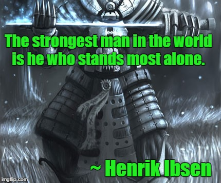Henrik Ibsen | The strongest man in the world is he who stands most alone. ~ Henrik Ibsen | image tagged in faceless enemy,hateful people,independence,think | made w/ Imgflip meme maker
