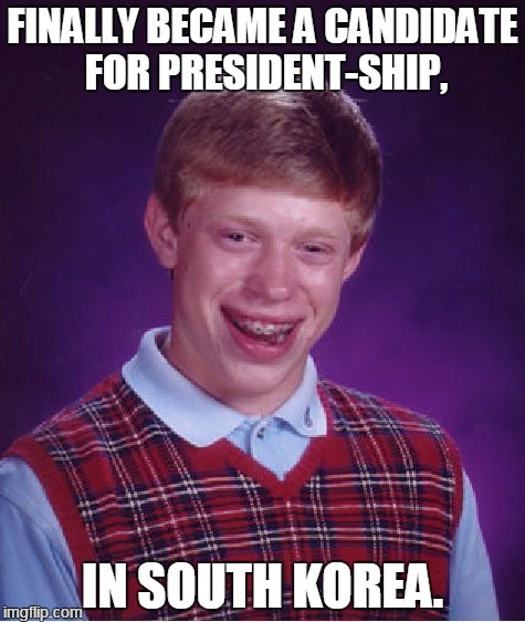 Bad Luck Brian Meme | FINALLY BECAME A CANDIDATE FOR PRESIDENT-SHIP, IN SOUTH KOREA. | image tagged in memes,bad luck brian | made w/ Imgflip meme maker