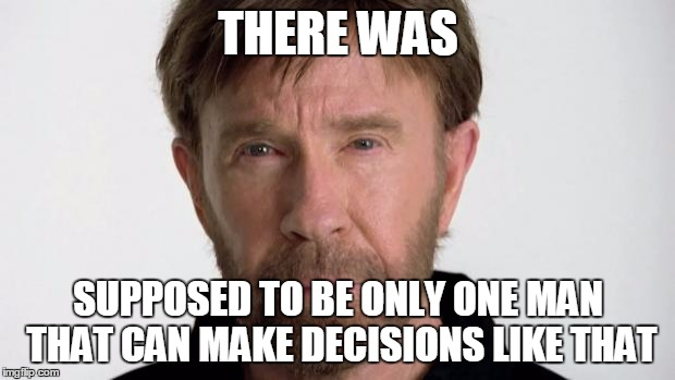 Chuck Norris | THERE WAS SUPPOSED TO BE ONLY ONE MAN THAT CAN MAKE DECISIONS LIKE THAT | image tagged in chuck norris | made w/ Imgflip meme maker
