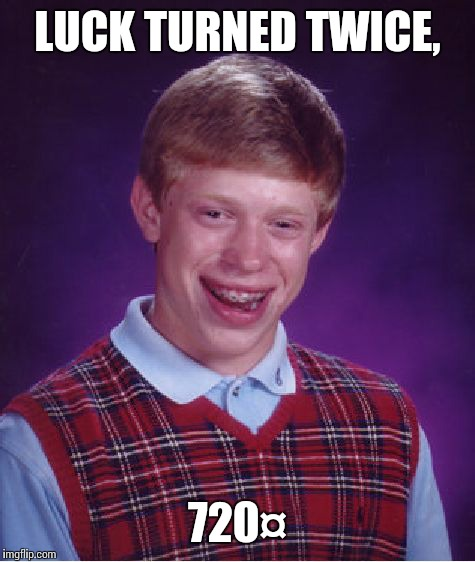 Bad Luck Brian Meme | LUCK TURNED TWICE, 720¤ | image tagged in memes,bad luck brian | made w/ Imgflip meme maker