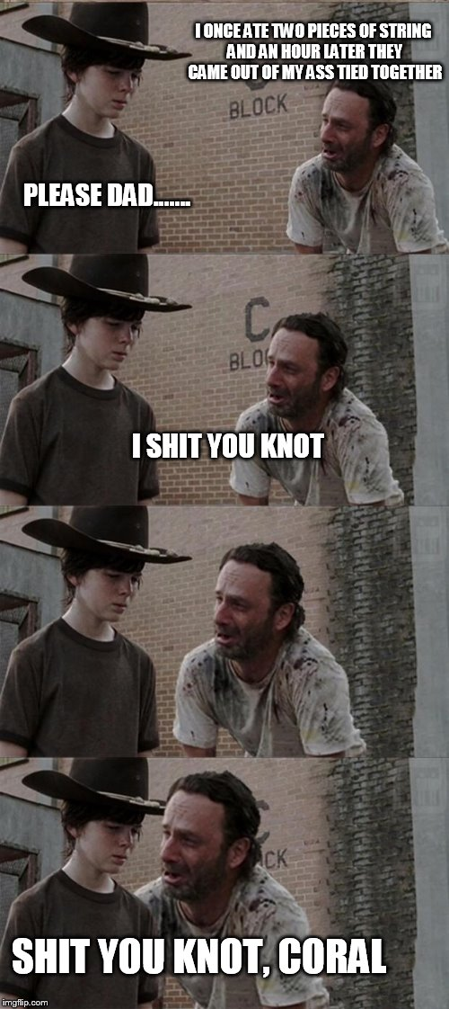 Rick and Carl Long Meme | I ONCE ATE TWO PIECES OF STRING AND AN HOUR LATER THEY CAME OUT OF MY ASS TIED TOGETHER PLEASE DAD....... I SHIT YOU KNOT SHIT YOU KNOT, COR | image tagged in memes,rick and carl long | made w/ Imgflip meme maker