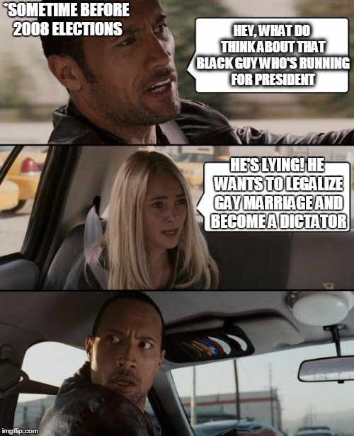 The Rock Driving Meme | HEY, WHAT DO THINK ABOUT THAT BLACK GUY WHO'S RUNNING FOR PRESIDENT HE'S LYING! HE WANTS TO LEGALIZE GAY MARRIAGE AND BECOME A DICTATOR *SOM | image tagged in memes,the rock driving | made w/ Imgflip meme maker