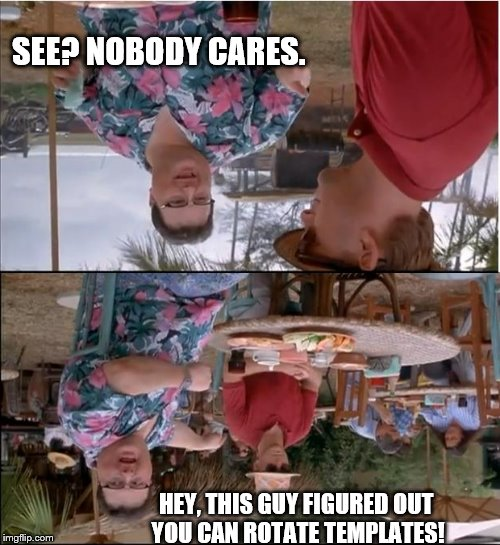 See Nobody Cares Meme | HEY, THIS GUY FIGURED OUT YOU CAN ROTATE TEMPLATES! SEE? NOBODY CARES. | image tagged in memes,see nobody cares | made w/ Imgflip meme maker