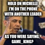 Leader to leader | HOLD ON MICHELLE I'M ON THE PHONE WITH ANOTHER LEADER AS YOU WERE SAYING, GAME_KING? | image tagged in obama,memes,imgflip | made w/ Imgflip meme maker