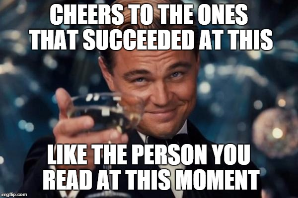 Leonardo Dicaprio Cheers Meme | CHEERS TO THE ONES THAT SUCCEEDED AT THIS LIKE THE PERSON YOU READ AT THIS MOMENT | image tagged in memes,leonardo dicaprio cheers | made w/ Imgflip meme maker