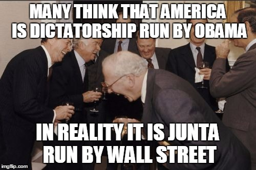 Laughing Men In Suits Meme | MANY THINK THAT AMERICA IS DICTATORSHIP RUN BY OBAMA IN REALITY IT IS JUNTA RUN BY WALL STREET | image tagged in memes,laughing men in suits | made w/ Imgflip meme maker