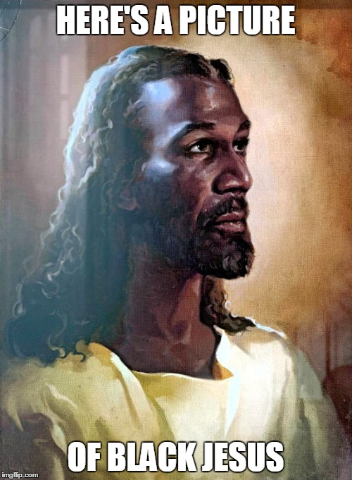HERE'S A PICTURE OF BLACK JESUS | made w/ Imgflip meme maker