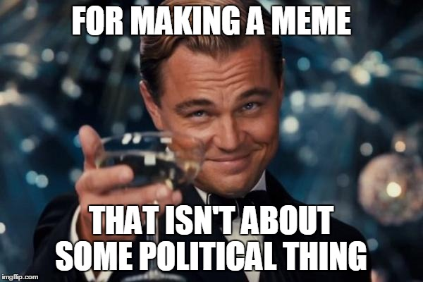 Leonardo Dicaprio Cheers Meme | FOR MAKING A MEME THAT ISN'T ABOUT SOME POLITICAL THING | image tagged in memes,leonardo dicaprio cheers | made w/ Imgflip meme maker