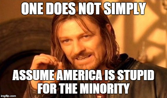 One Does Not Simply Meme | ONE DOES NOT SIMPLY ASSUME AMERICA IS STUPID FOR THE MINORITY | image tagged in memes,one does not simply | made w/ Imgflip meme maker