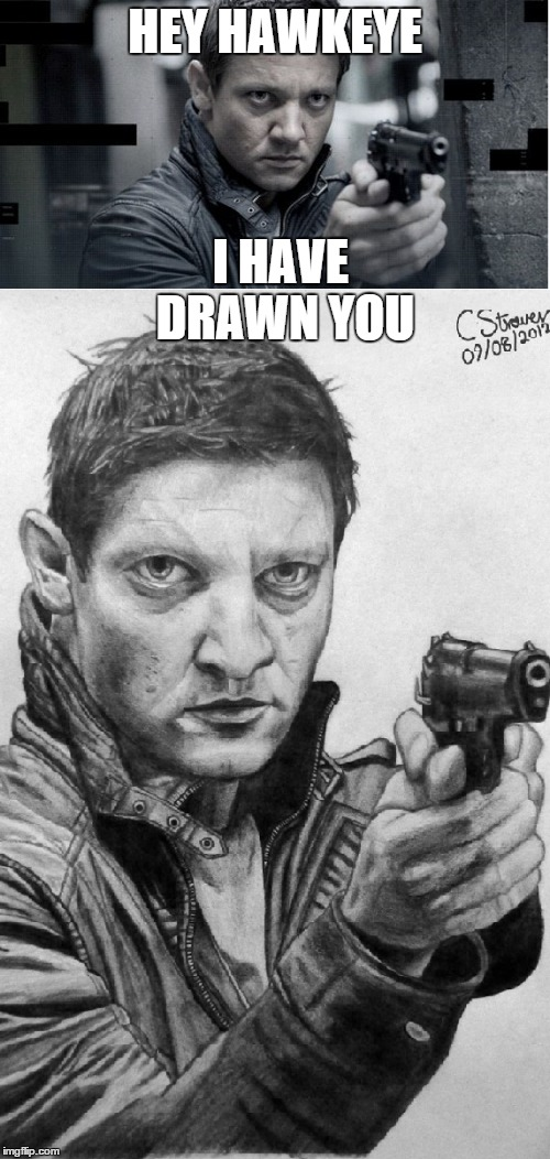 Hawkeye, I have drawn you | HEY HAWKEYE I HAVE DRAWN YOU | image tagged in i have drawn you,hawkeye,jeremy renner,drawing,avengers,clint barton | made w/ Imgflip meme maker