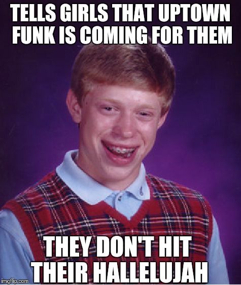 Bad Luck Brian Meme | TELLS GIRLS THAT UPTOWN FUNK IS COMING FOR THEM THEY DON'T HIT THEIR HALLELUJAH | image tagged in memes,bad luck brian | made w/ Imgflip meme maker
