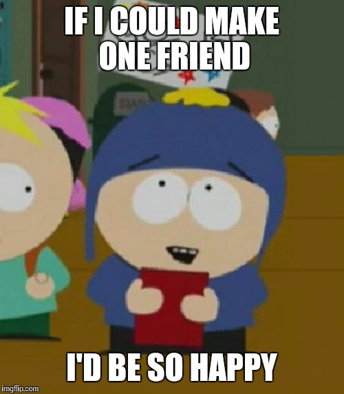 IF I COULD MAKE ONE FRIEND I'D BE SO HAPPY | image tagged in craig,AdviceAnimals | made w/ Imgflip meme maker