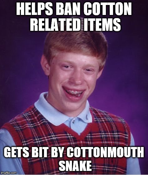 Bad Luck Brian Meme | HELPS BAN COTTON RELATED ITEMS GETS BIT BY COTTONMOUTH SNAKE | image tagged in memes,bad luck brian | made w/ Imgflip meme maker