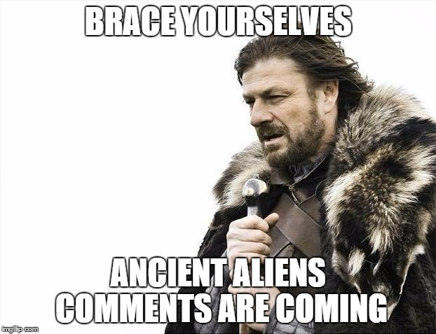 Brace Yourselves X is Coming Meme | BRACE YOURSELVES ANCIENT ALIENS COMMENTS ARE COMING | image tagged in memes,brace yourselves x is coming | made w/ Imgflip meme maker