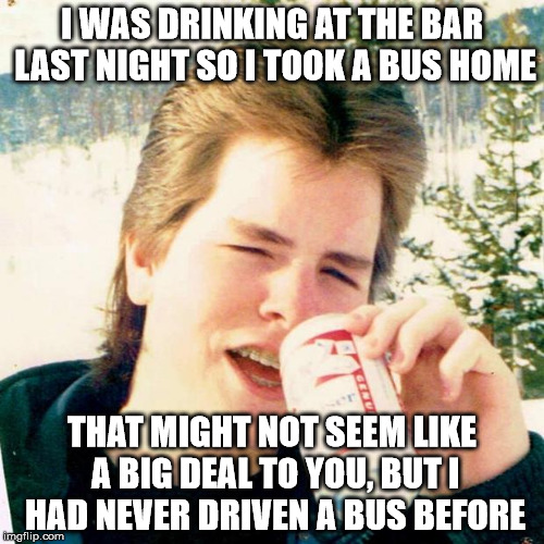Eighties Teen Meme | I WAS DRINKING AT THE BAR LAST NIGHT SO I TOOK A BUS HOME THAT MIGHT NOT SEEM LIKE A BIG DEAL TO YOU, BUT I HAD NEVER DRIVEN A BUS BEFORE | image tagged in memes,eighties teen | made w/ Imgflip meme maker