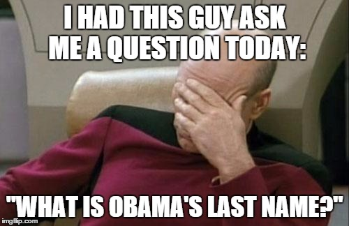 "Someone legit asked me this | I HAD THIS GUY ASK ME A QUESTION TODAY: ""WHAT IS OBAMA'S LAST NAME?"" 