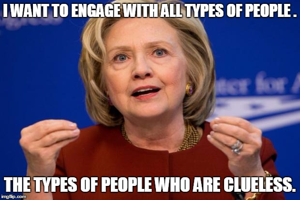 Hillary Clinton | I WANT TO ENGAGE WITH ALL TYPES OF PEOPLE . THE TYPES OF PEOPLE WHO ARE CLUELESS. | image tagged in hillary clinton,memes,election 2016,road to whitehouse campaine,election | made w/ Imgflip meme maker