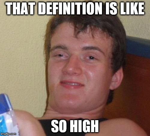 10 Guy Meme | THAT DEFINITION IS LIKE SO HIGH | image tagged in memes,10 guy | made w/ Imgflip meme maker