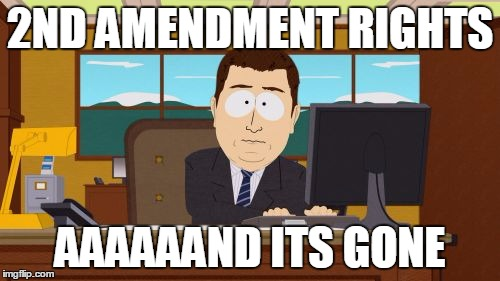 Aaaaand Its Gone Meme | 2ND AMENDMENT RIGHTS AAAAAAND ITS GONE | image tagged in memes,aaaaand its gone | made w/ Imgflip meme maker