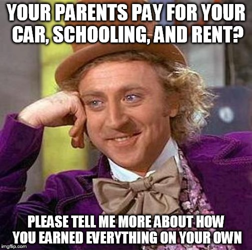 Creepy Condescending Wonka Meme | YOUR PARENTS PAY FOR YOUR CAR, SCHOOLING, AND RENT? PLEASE TELL ME MORE ABOUT HOW YOU EARNED EVERYTHING ON YOUR OWN | image tagged in memes,creepy condescending wonka | made w/ Imgflip meme maker