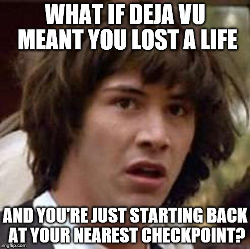 Mind blown. | WHAT IF DEJA VU MEANT YOU LOST A LIFE AND YOU'RE JUST STARTING BACK AT YOUR NEAREST CHECKPOINT? | image tagged in memes,conspiracy keanu | made w/ Imgflip meme maker